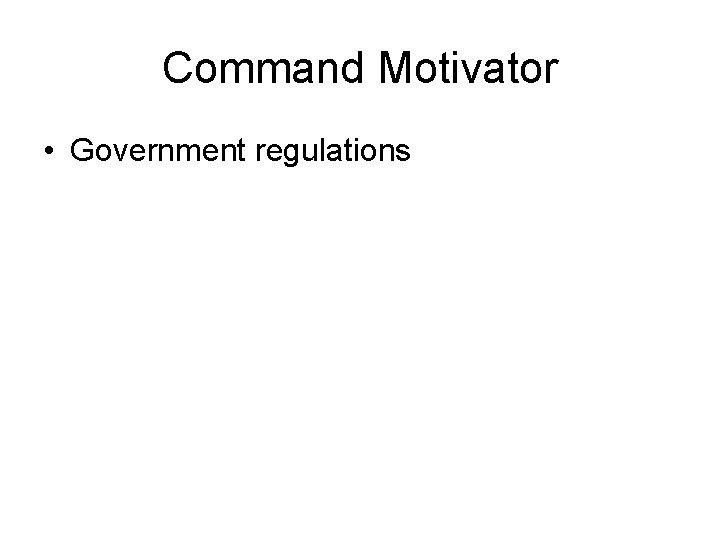 Command Motivator • Government regulations