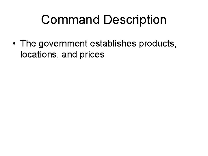 Command Description • The government establishes products, locations, and prices