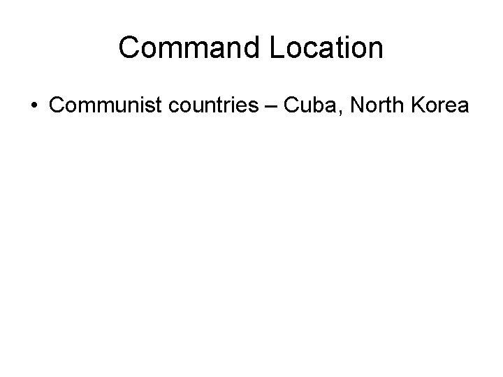 Command Location • Communist countries – Cuba, North Korea