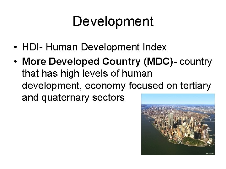 Development • HDI- Human Development Index • More Developed Country (MDC)- country that has