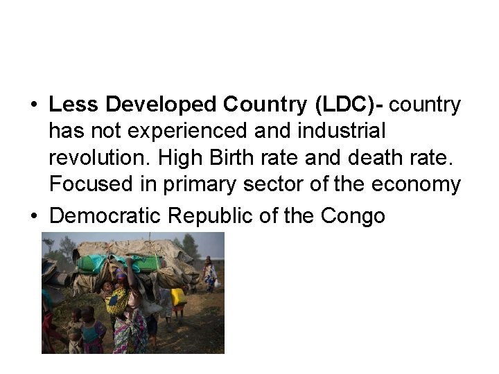 • Less Developed Country (LDC)- country has not experienced and industrial revolution. High