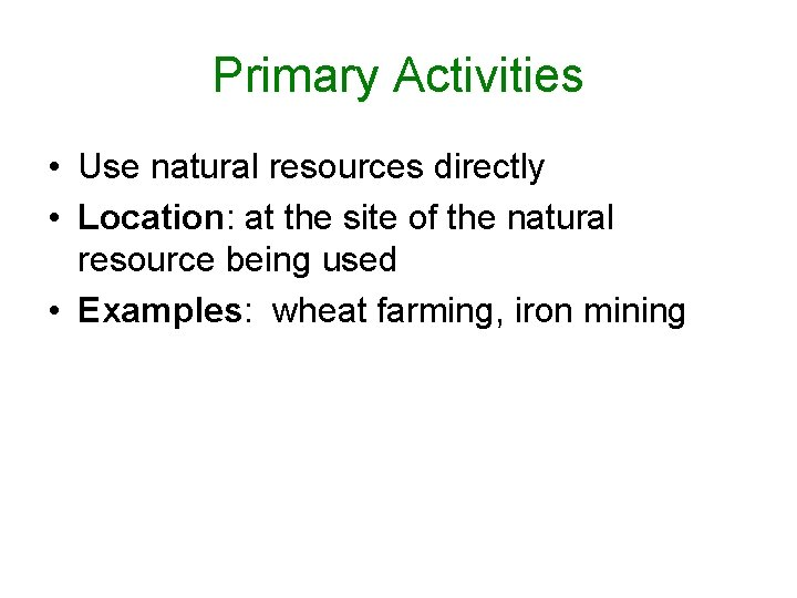 Primary Activities • Use natural resources directly • Location: at the site of the