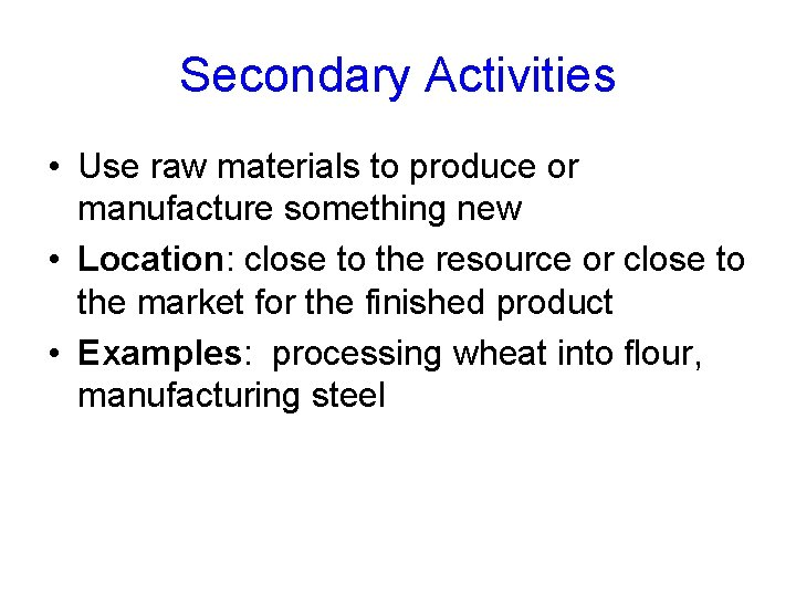 Secondary Activities • Use raw materials to produce or manufacture something new • Location:
