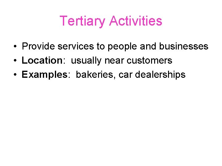 Tertiary Activities • Provide services to people and businesses • Location: usually near customers