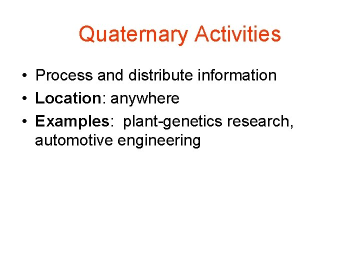 Quaternary Activities • Process and distribute information • Location: anywhere • Examples: plant-genetics research,