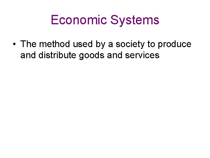 Economic Systems • The method used by a society to produce and distribute goods