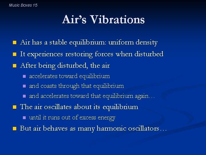 Music Boxes 15 Air's Vibrations n n n Air has a stable equilibrium: uniform