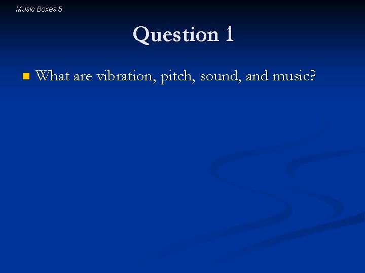 Music Boxes 5 Question 1 n What are vibration, pitch, sound, and music?
