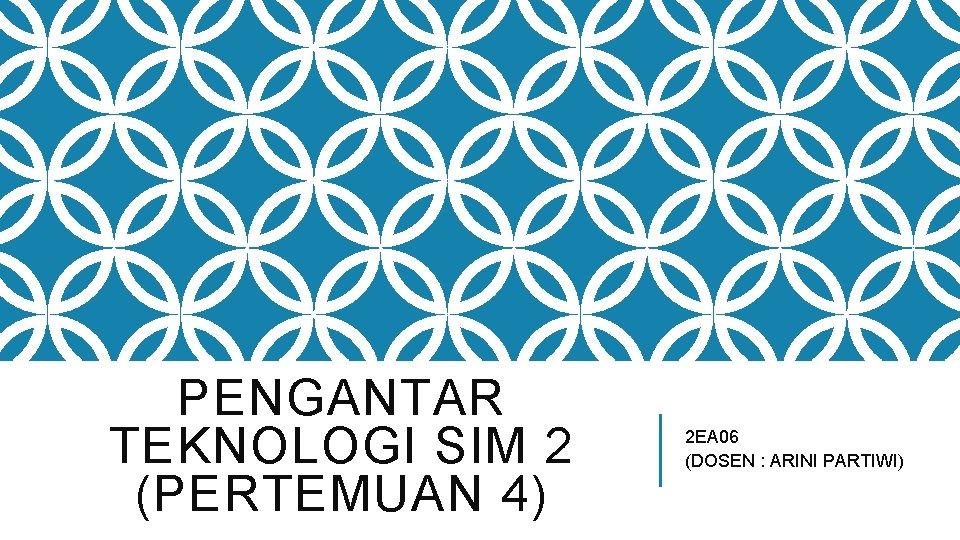 PENGANTAR TEKNOLOGI SIM 2 (PERTEMUAN 4) 2 EA 06 (DOSEN : ARINI PARTIWI)