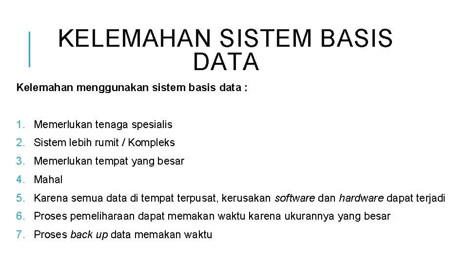 KELEMAHAN SISTEM BASIS DATA Kelemahan menggunakan sistem basis data : 1. Memerlukan tenaga spesialis