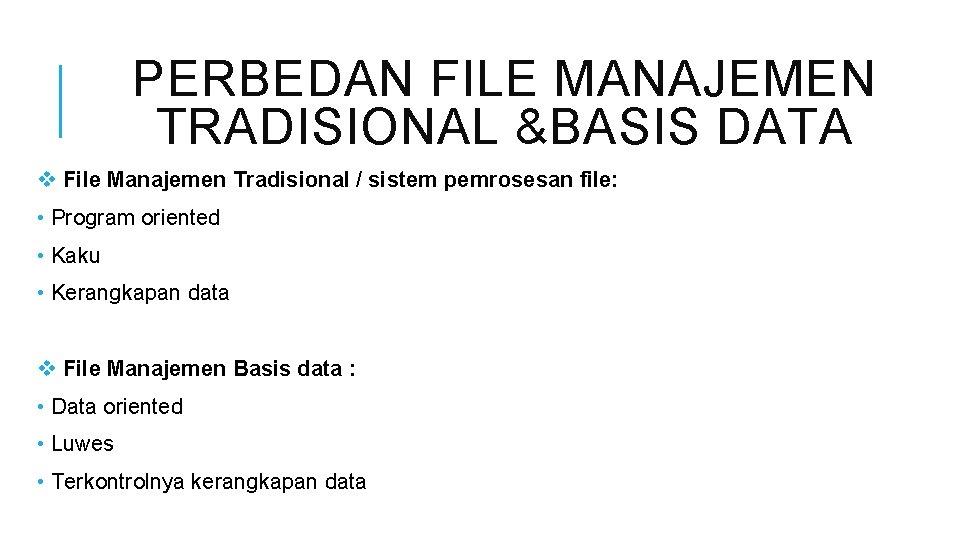 PERBEDAN FILE MANAJEMEN TRADISIONAL &BASIS DATA v File Manajemen Tradisional / sistem pemrosesan file: