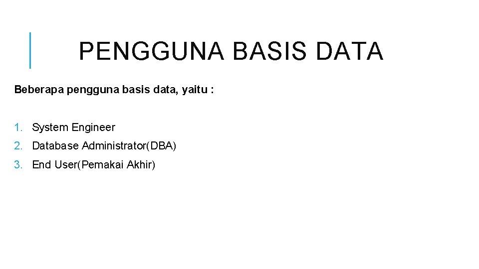 PENGGUNA BASIS DATA Beberapa pengguna basis data, yaitu : 1. System Engineer 2. Database