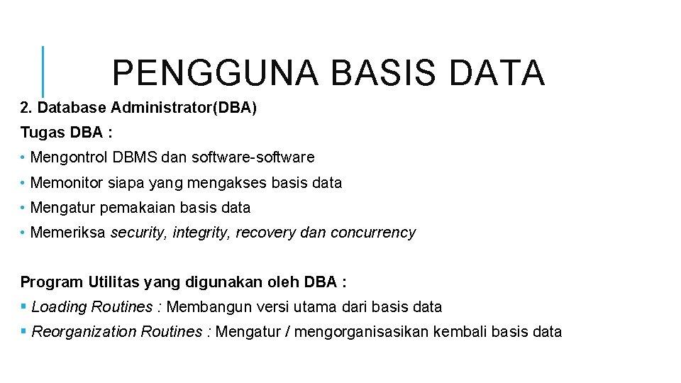 PENGGUNA BASIS DATA 2. Database Administrator(DBA) Tugas DBA : • Mengontrol DBMS dan software-software