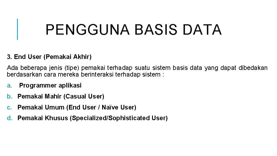 PENGGUNA BASIS DATA 3. End User (Pemakai Akhir) Ada beberapa jenis (tipe) pemakai terhadap