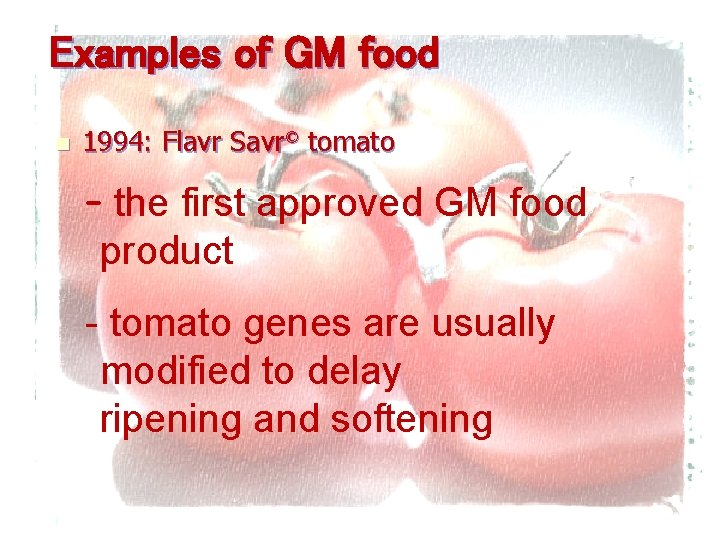 Examples of GM food n 1994: Flavr Savr© tomato – the first approved GM