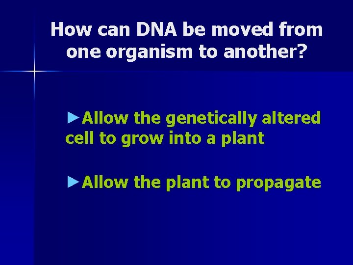 How can DNA be moved from one organism to another? ►Allow the genetically altered