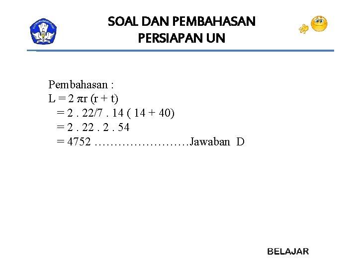 SOAL DAN PEMBAHASAN PERSIAPAN UN Pembahasan : L = 2 πr (r + t)