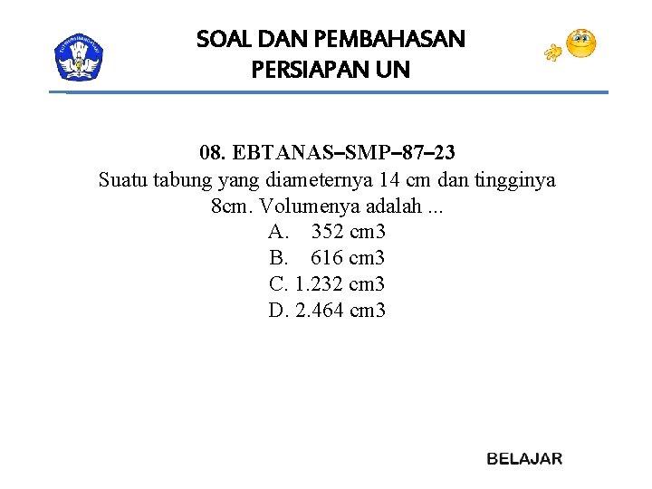 SOAL DAN PEMBAHASAN PERSIAPAN UN 08. EBTANAS–SMP– 87– 23 Suatu tabung yang diameternya 14