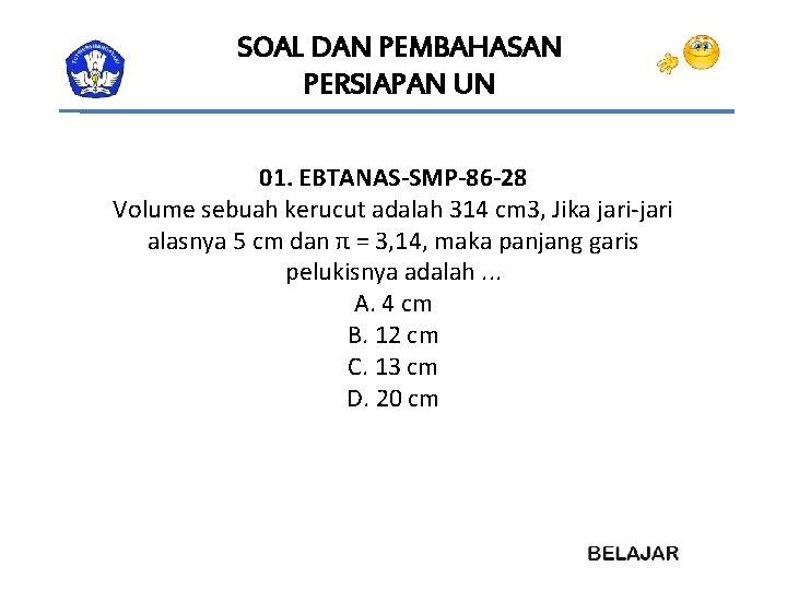 SOAL DAN PEMBAHASAN PERSIAPAN UN 01. EBTANAS-SMP-86 -28 Volume sebuah kerucut adalah 314 cm