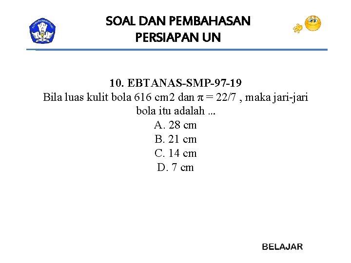 SOAL DAN PEMBAHASAN PERSIAPAN UN 10. EBTANAS-SMP-97 -19 Bila luas kulit bola 616 cm