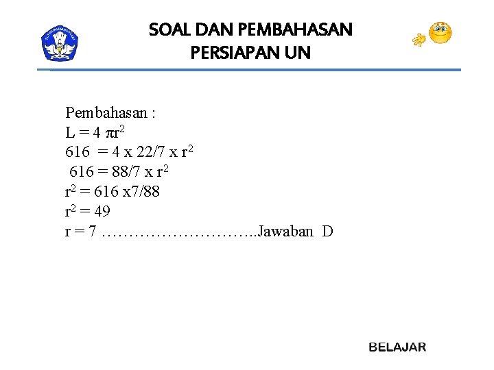SOAL DAN PEMBAHASAN PERSIAPAN UN Pembahasan : L = 4 πr 2 616 =
