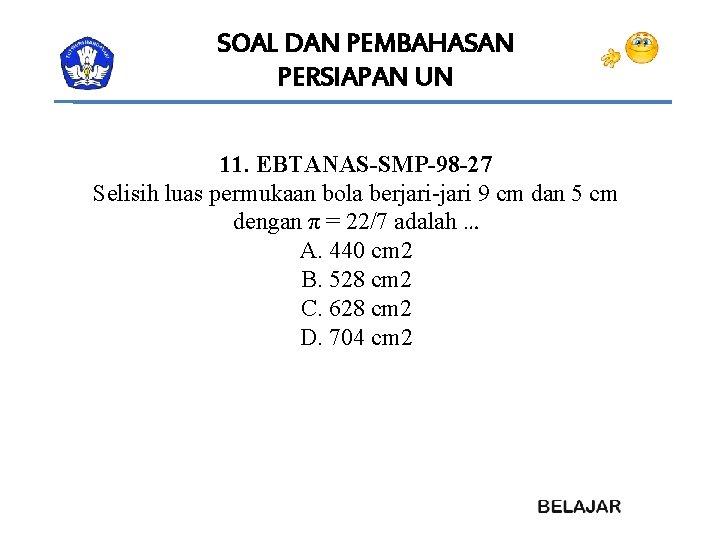 SOAL DAN PEMBAHASAN PERSIAPAN UN 11. EBTANAS-SMP-98 -27 Selisih luas permukaan bola berjari-jari 9