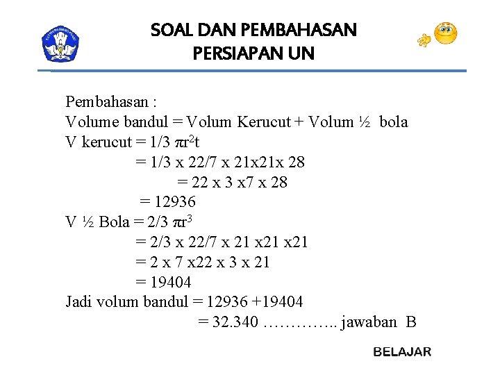 SOAL DAN PEMBAHASAN PERSIAPAN UN Pembahasan : Volume bandul = Volum Kerucut + Volum