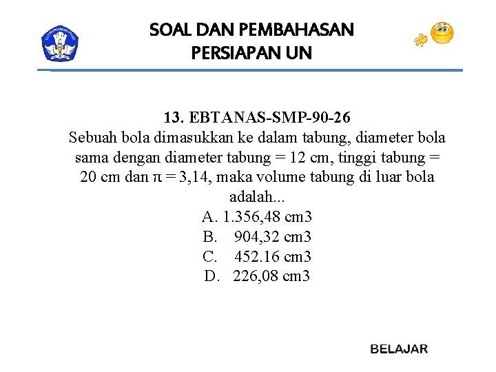 SOAL DAN PEMBAHASAN PERSIAPAN UN 13. EBTANAS-SMP-90 -26 Sebuah bola dimasukkan ke dalam tabung,