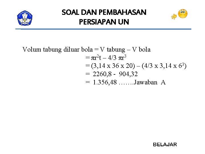 SOAL DAN PEMBAHASAN PERSIAPAN UN Volum tabung diluar bola = V tabung – V