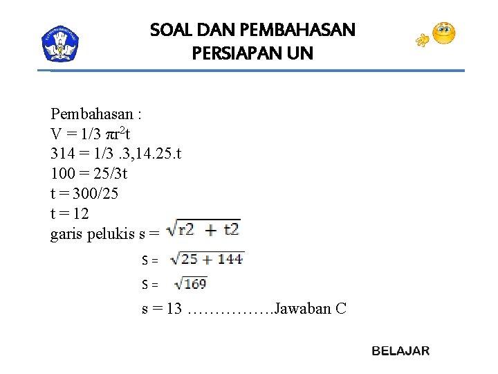 SOAL DAN PEMBAHASAN PERSIAPAN UN Pembahasan : V = 1/3 πr 2 t 314