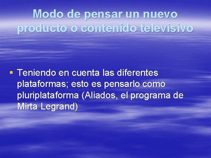 Modo de pensar un nuevo producto o contenido televisivo § Teniendo en cuenta las
