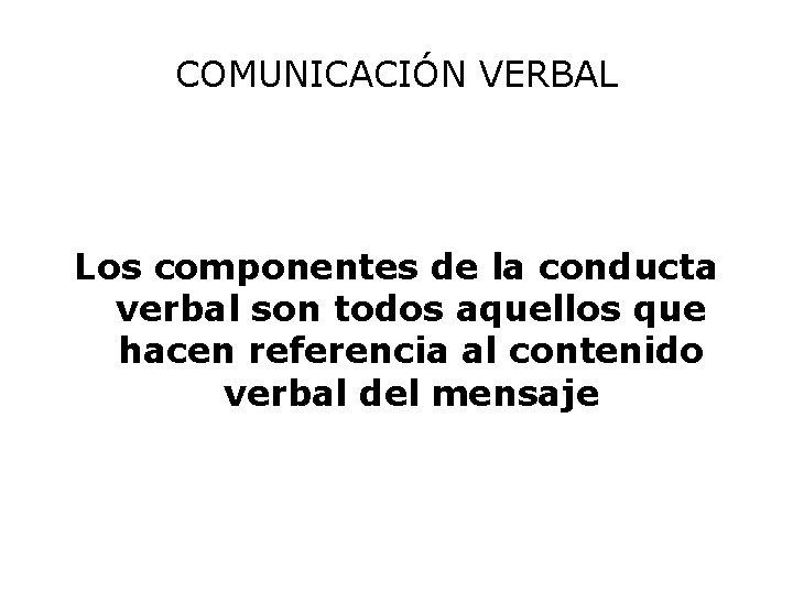COMUNICACIÓN VERBAL Los componentes de la conducta verbal son todos aquellos que hacen referencia