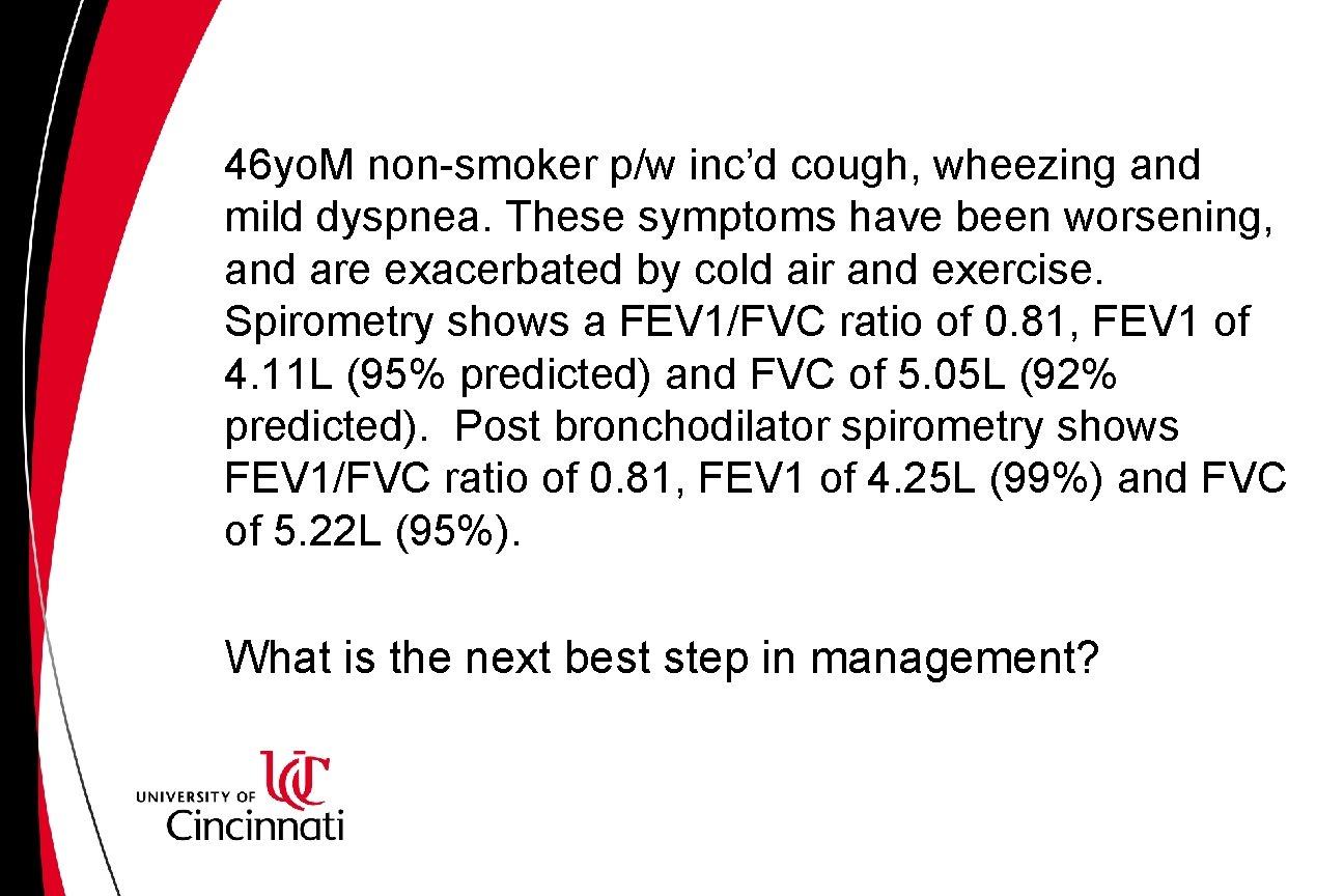 46 yo. M non-smoker p/w inc'd cough, wheezing and mild dyspnea. These symptoms have