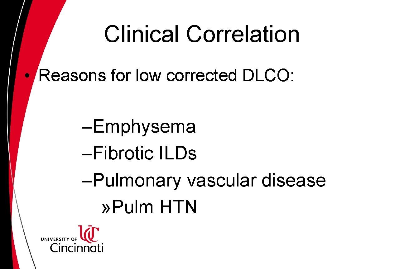 Clinical Correlation • Reasons for low corrected DLCO: –Emphysema –Fibrotic ILDs –Pulmonary vascular disease