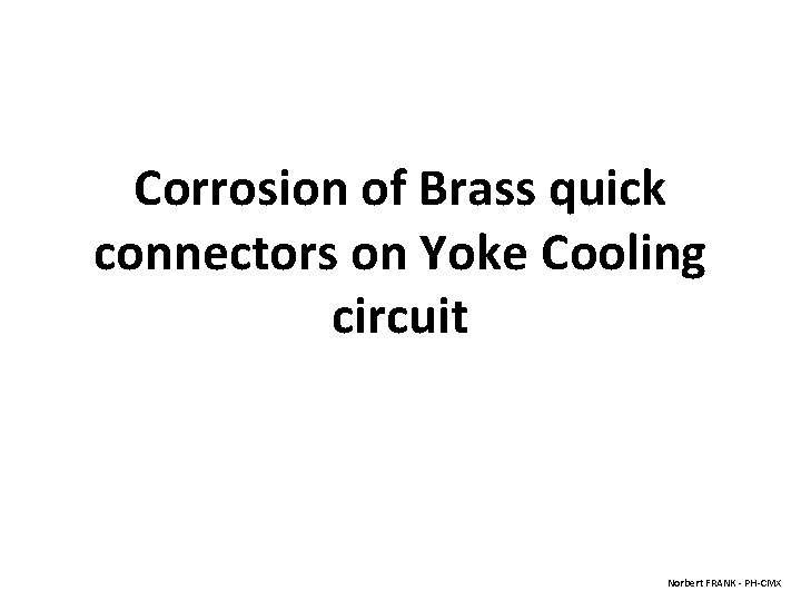 Corrosion of Brass quick connectors on Yoke Cooling circuit Norbert FRANK - PH-CMX