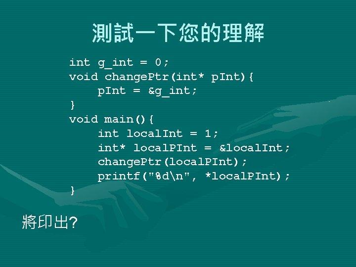 測試一下您的理解 int g_int = 0; void change. Ptr(int* p. Int){ p. Int = &g_int;