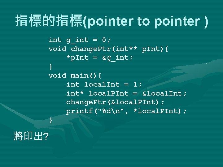 指標的指標(pointer to pointer ) int g_int = 0; void change. Ptr(int** p. Int){ *p.