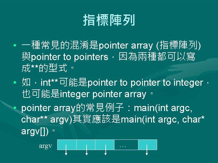 指標陣列 • 一種常見的混淆是pointer array (指標陣列) 與pointer to pointers,因為兩種都可以寫 成**的型式。 • 如,int**可能是pointer to integer, 也可能是integer