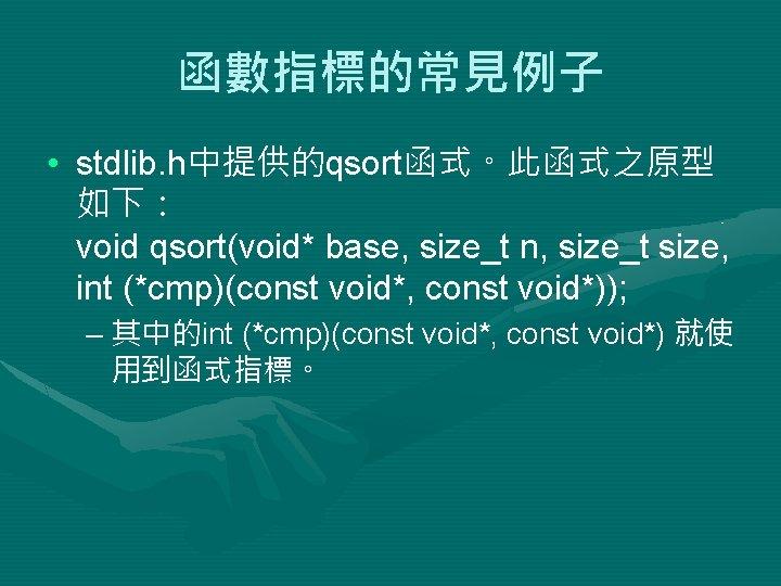 函數指標的常見例子 • stdlib. h中提供的qsort函式。此函式之原型 如下: void qsort(void* base, size_t n, size_t size, int (*cmp)(const