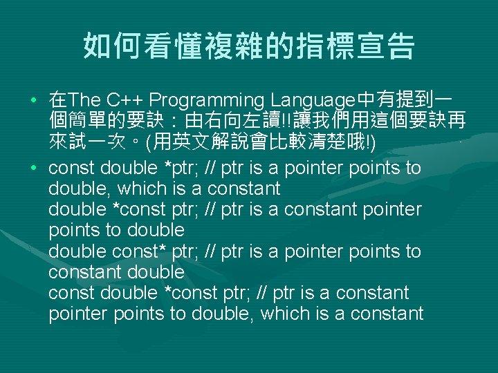 如何看懂複雜的指標宣告 • 在The C++ Programming Language中有提到一 個簡單的要訣:由右向左讀!!讓我們用這個要訣再 來試一次。(用英文解說會比較清楚哦!) • const double *ptr; // ptr