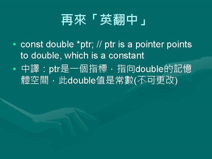 再來「英翻中」 • const double *ptr; // ptr is a pointer points to double, which