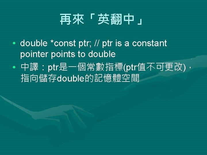 再來「英翻中」 • double *const ptr; // ptr is a constant pointer points to double
