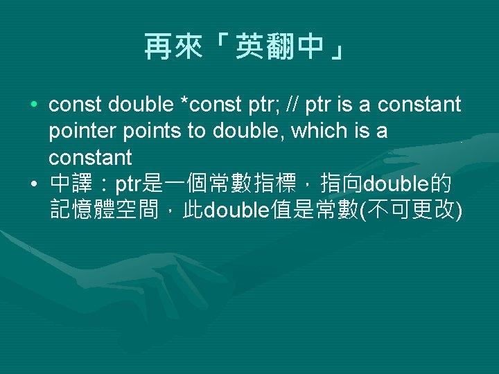 再來「英翻中」 • const double *const ptr; // ptr is a constant pointer points to