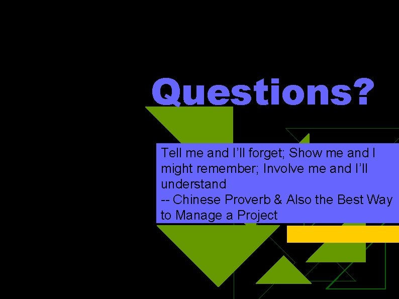 Questions? Tell me and I'll forget; Show me and I might remember; Involve me