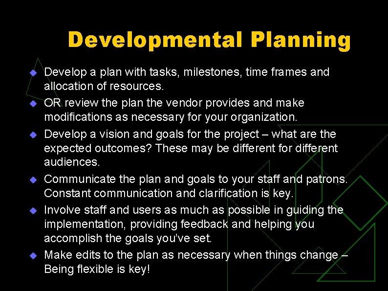 Developmental Planning u u u Develop a plan with tasks, milestones, time frames and