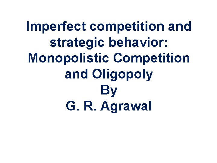 Imperfect competition and strategic behavior: Monopolistic Competition and Oligopoly By G. R. Agrawal Copyright