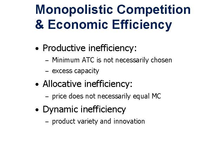 Monopolistic Competition & Economic Efficiency • Productive inefficiency: – Minimum ATC is not necessarily