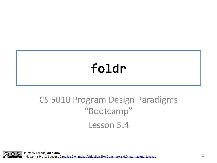 "foldr CS 5010 Program Design Paradigms ""Bootcamp"" Lesson 5. 4 © Mitchell Wand, 2012"