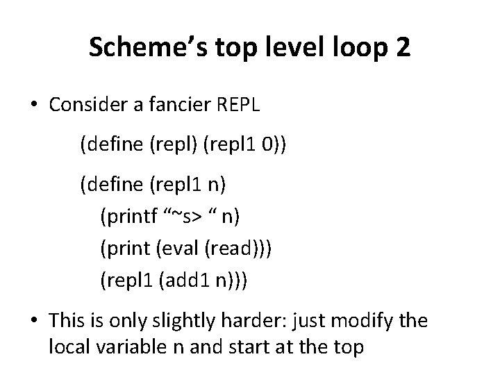 Scheme's top level loop 2 • Consider a fancier REPL (define (repl) (repl 1