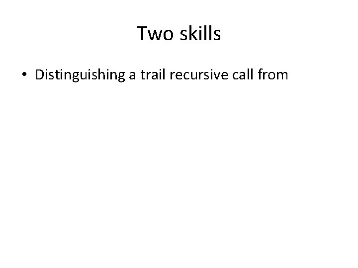 Two skills • Distinguishing a trail recursive call from
